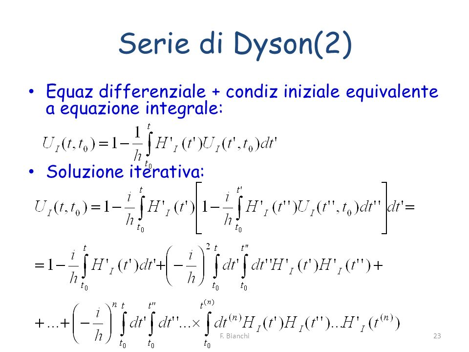 Serie di Dyson(2) Equaz differenziale + condiz iniziale equivalente a equazione integrale: Soluzione iterativa: 23F. Bianchi