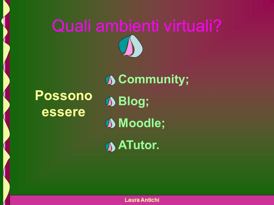 Laura Antichi Quali ambienti virtuali Possono essere Community; Blog; Moodle; ATutor.