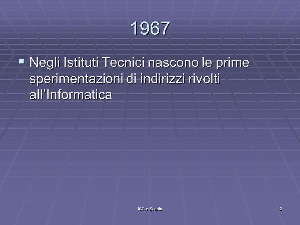 ICT e Scuola2 1967 Negli Istituti Tecnici nascono le prime sperimentazioni di indirizzi rivolti allInformatica Negli Istituti Tecnici nascono le prime sperimentazioni di indirizzi rivolti allInformatica