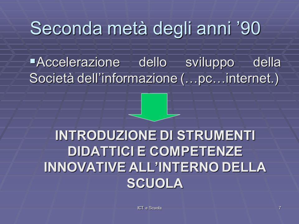 ICT e Scuola7 Seconda metà degli anni 90 Accelerazione dello sviluppo della Società dellinformazione (…pc…internet.) Accelerazione dello sviluppo della Società dellinformazione (…pc…internet.) INTRODUZIONE DI STRUMENTI DIDATTICI E COMPETENZE INNOVATIVE ALLINTERNO DELLA SCUOLA