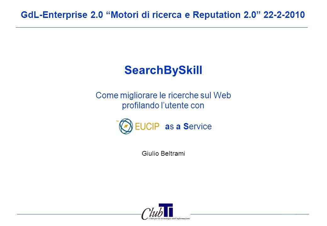 11 SearchBySkill: Benefici previsti Il servizio SearchBySkill prevede un triplice beneficio per lutenza professionale ICT: 1.Fare esperienza on-line, sulla struttura e nomenclatura del Syllabus EUCIP, senza necessità di spulciare volumi di documenti.