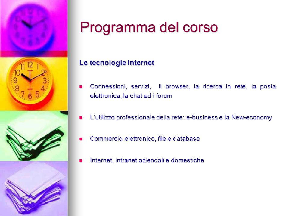 Programma del corso Le tecnologie Internet Connessioni, servizi, il browser, la ricerca in rete, la posta elettronica, la chat ed i forum Connessioni, servizi, il browser, la ricerca in rete, la posta elettronica, la chat ed i forum Lutilizzo professionale della rete: e-business e la New-economy Lutilizzo professionale della rete: e-business e la New-economy Commercio elettronico, file e database Commercio elettronico, file e database Internet, intranet aziendali e domestiche Internet, intranet aziendali e domestiche
