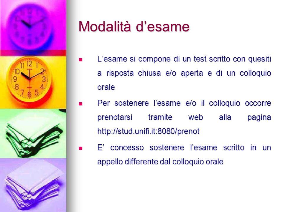 Modalità desame Lesame si compone di un test scritto con quesiti a risposta chiusa e/o aperta e di un colloquio orale Lesame si compone di un test scr