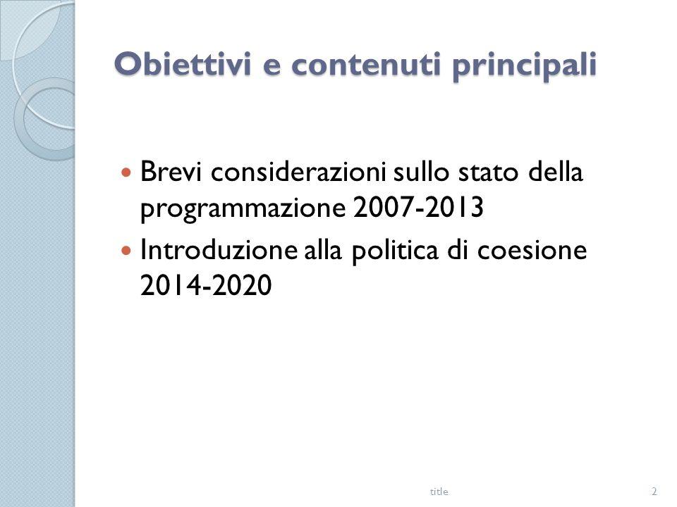 Obiettivi e contenuti principali Brevi considerazioni sullo stato della programmazione 2007-2013 Introduzione alla politica di coesione 2014-2020 title2