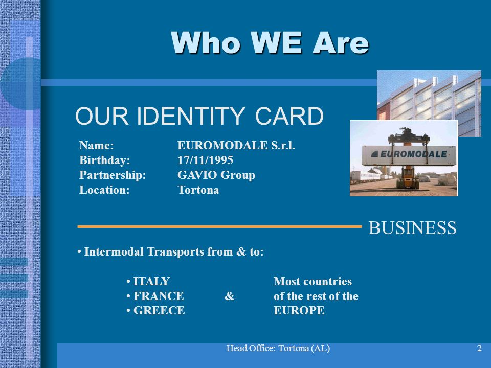 Head Office: Tortona (AL)2 Who WE Are OUR IDENTITY CARD Name:EUROMODALE S.r.l. Birthday:17/11/1995 Partnership:GAVIO Group Location:Tortona BUSINESS I