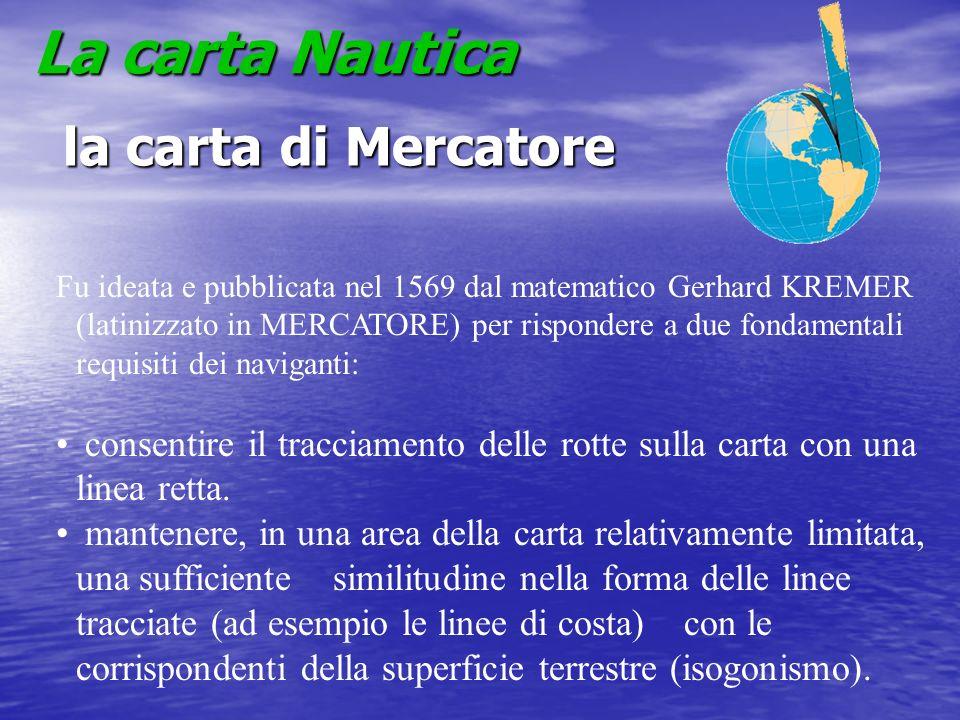 La carta Nautica la carta di Mercatore la carta di Mercatore Fu ideata e pubblicata nel 1569 dal matematico Gerhard KREMER (latinizzato in MERCATORE)