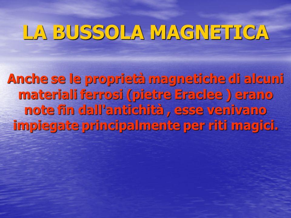 LA BUSSOLA MAGNETICA Anche se le proprietà magnetiche di alcuni materiali ferrosi (pietre Eraclee ) erano note fin dall'antichità, esse venivano impie