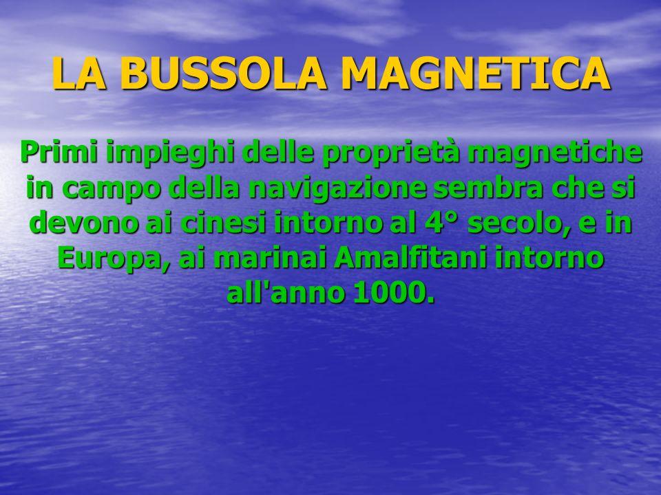 LA BUSSOLA MAGNETICA Primi impieghi delle proprietà magnetiche in campo della navigazione sembra che si devono ai cinesi intorno al 4° secolo, e in Eu
