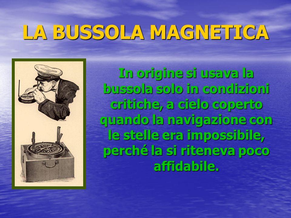 LA BUSSOLA MAGNETICA In origine si usava la bussola solo in condizioni critiche, a cielo coperto quando la navigazione con le stelle era impossibile,