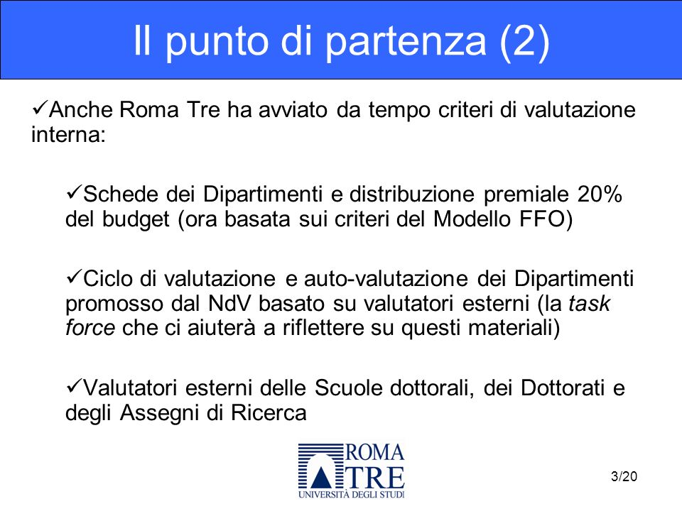 Anche Roma Tre ha avviato da tempo criteri di valutazione interna: Schede dei Dipartimenti e distribuzione premiale 20% del budget (ora basata sui criteri del Modello FFO) Ciclo di valutazione e auto-valutazione dei Dipartimenti promosso dal NdV basato su valutatori esterni (la task force che ci aiuterà a riflettere su questi materiali) Valutatori esterni delle Scuole dottorali, dei Dottorati e degli Assegni di Ricerca Il punto di partenza (2) 3/20