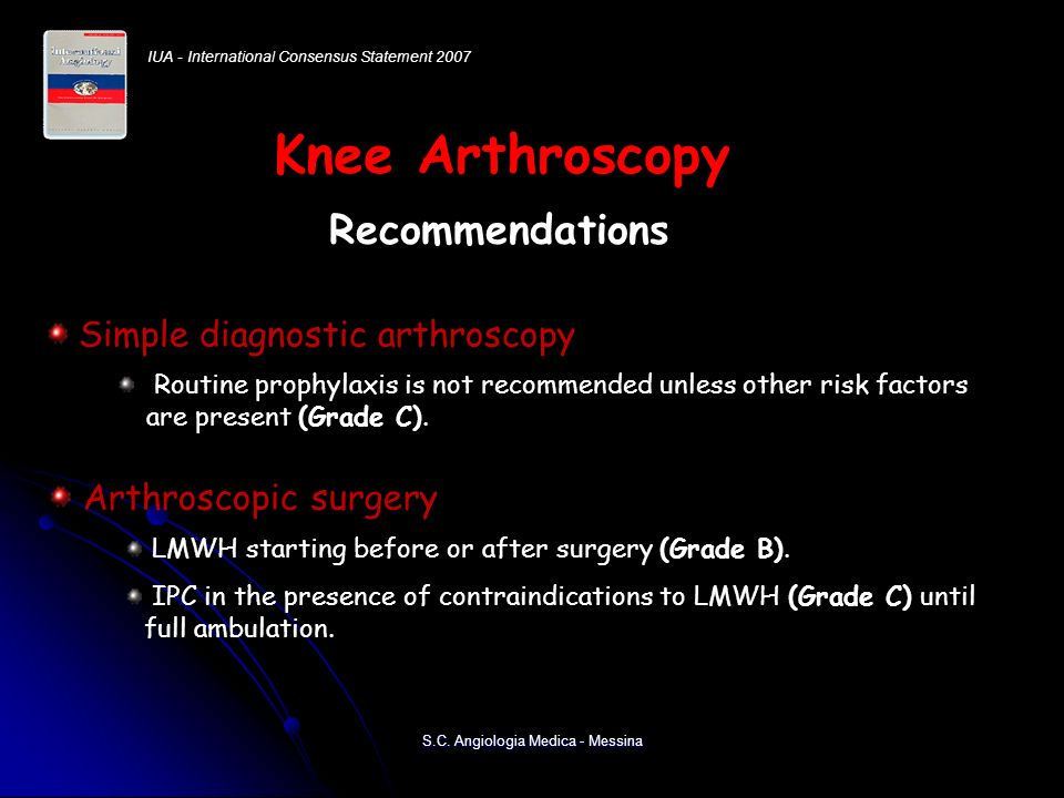Recommendations Routine prophylaxis is not recommended unless other risk factors are present (Grade C). Simple diagnostic arthroscopy LMWH starting be