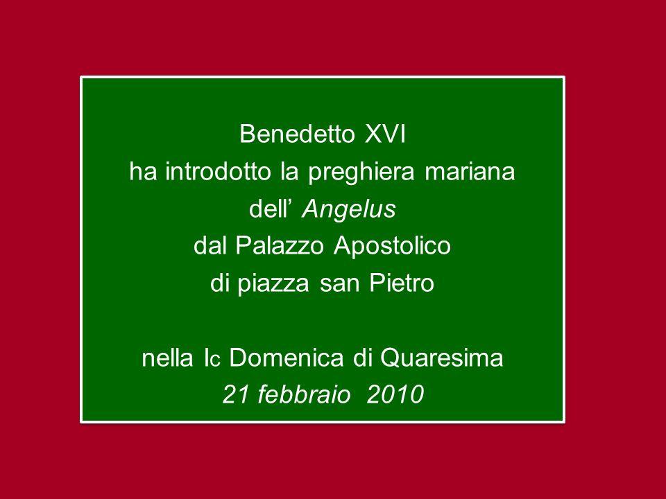 Benedetto XVI ha introdotto la preghiera mariana dell Angelus dal Palazzo Apostolico di piazza san Pietro nella I c Domenica di Quaresima 21 febbraio 2010 Benedetto XVI ha introdotto la preghiera mariana dell Angelus dal Palazzo Apostolico di piazza san Pietro nella I c Domenica di Quaresima 21 febbraio 2010