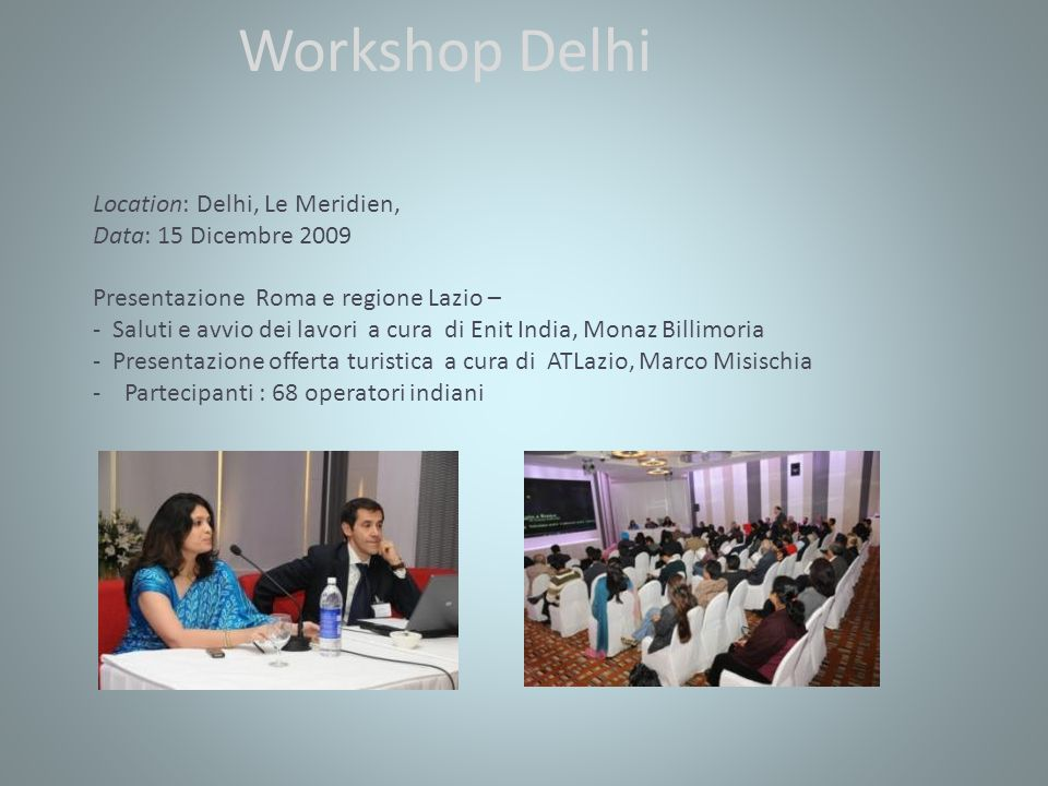 Workshop Delhi Location: Delhi, Le Meridien, Data: 15 Dicembre 2009 Presentazione Roma e regione Lazio – - Saluti e avvio dei lavori a cura di Enit India, Monaz Billimoria - Presentazione offerta turistica a cura di ATLazio, Marco Misischia - Partecipanti : 68 operatori indiani