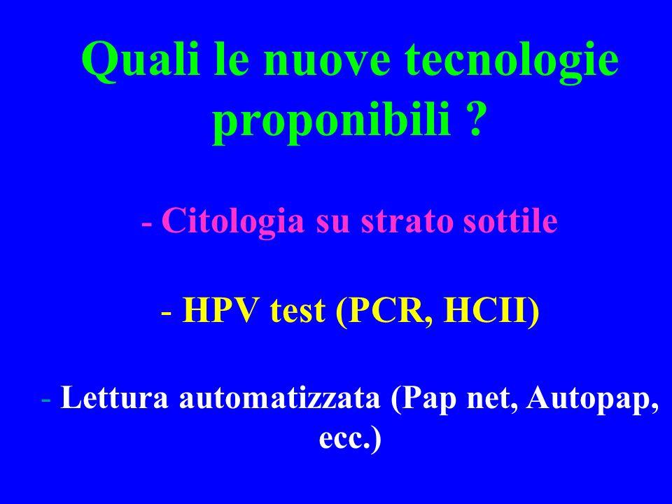 Quali le nuove tecnologie proponibili ? - Citologia su strato sottile - HPV test (PCR, HCII) - Lettura automatizzata (Pap net, Autopap, ecc.)