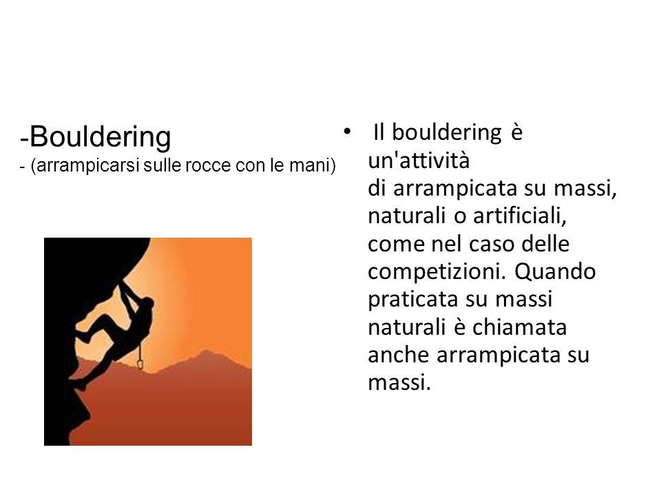 Il bouldering è un'attività di arrampicata su massi, naturali o artificiali, come nel caso delle competizioni. Quando praticata su massi naturali è ch