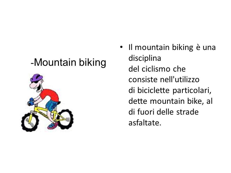 Il mountain biking è una disciplina del ciclismo che consiste nell'utilizzo di biciclette particolari, dette mountain bike, al di fuori delle strade a