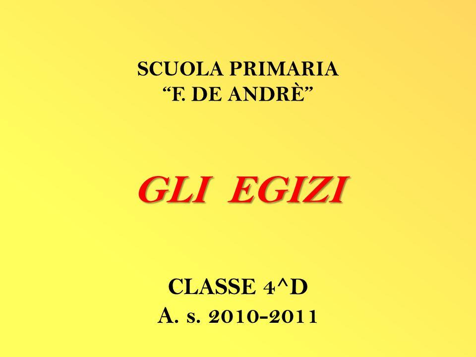 GLI EGIZI CLASSE 4^D A. s. 2010-2011 SCUOLA PRIMARIA F. DE ANDRÈ