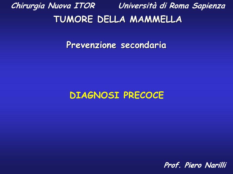 Chirurgia Nuova ITOR Università di Roma Sapienza TUMORE DELLA MAMMELLA Prof. Piero Narilli Prevenzione secondaria DIAGNOSI PRECOCE