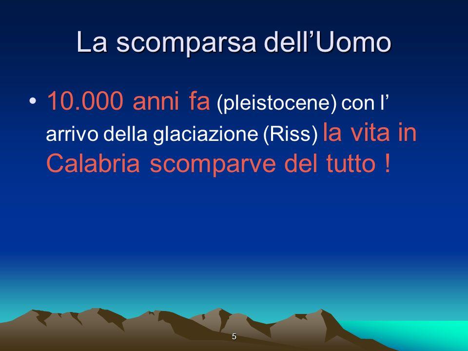 5 La scomparsa dellUomo 10.000 anni fa (pleistocene) con l arrivo della glaciazione (Riss) la vita in Calabria scomparve del tutto !