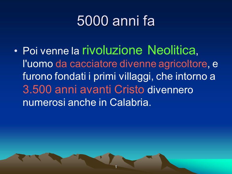 1 5000 anni fa Poi venne la rivoluzione Neolitica, l uomo da cacciatore divenne agricoltore, e furono fondati i primi villaggi, che intorno a 3.500 anni avanti Cristo divennero numerosi anche in Calabria.