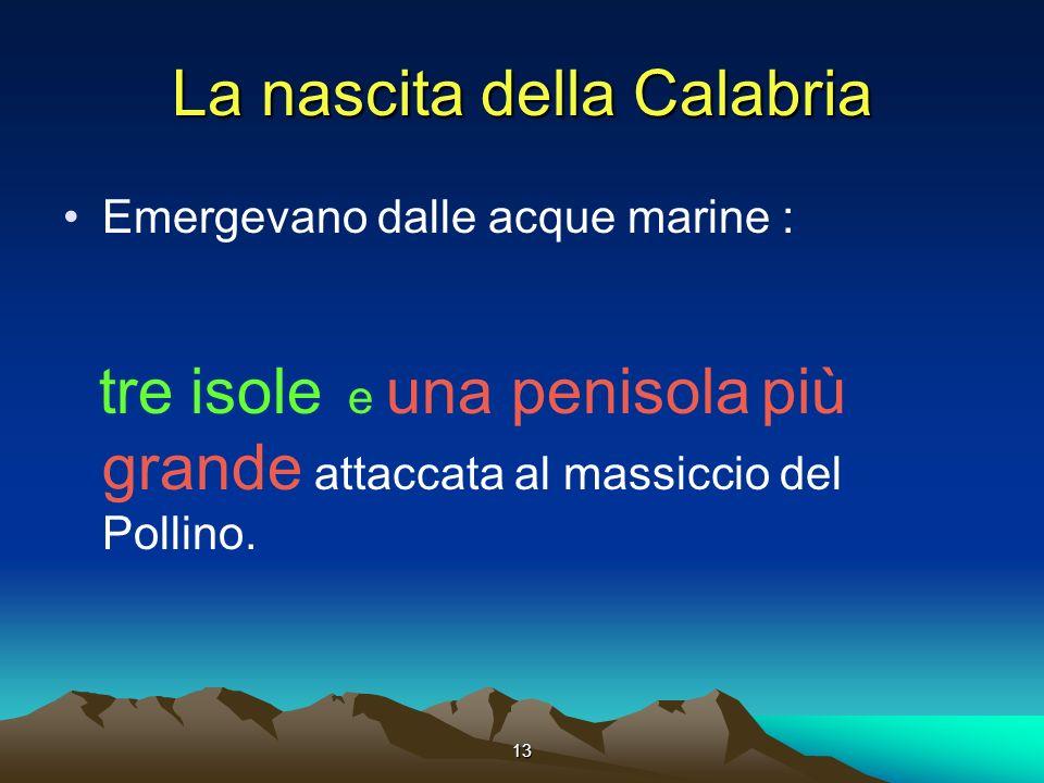 13 La nascita della Calabria Emergevano dalle acque marine : tre isole e una penisola più grande attaccata al massiccio del Pollino.