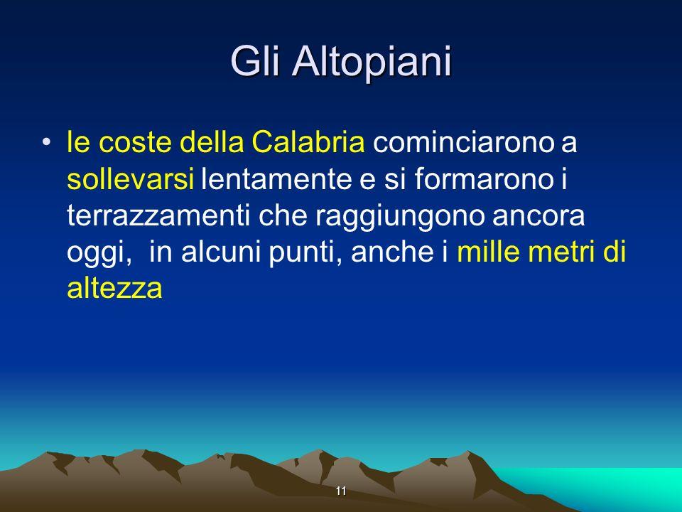 11 Gli Altopiani le coste della Calabria cominciarono a sollevarsi lentamente e si formarono i terrazzamenti che raggiungono ancora oggi, in alcuni punti, anche i mille metri di altezza