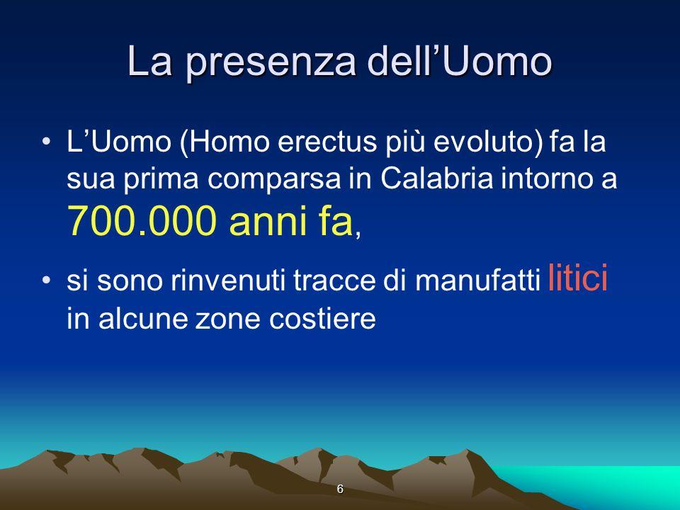 6 La presenza dellUomo LUomo (Homo erectus più evoluto) fa la sua prima comparsa in Calabria intorno a 700.000 anni fa, si sono rinvenuti tracce di manufatti litici in alcune zone costiere