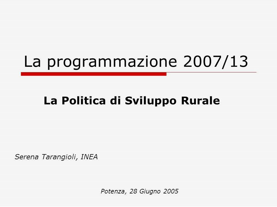 La programmazione 2007/13 Serena Tarangioli, INEA Potenza, 28 Giugno 2005 La Politica di Sviluppo Rurale