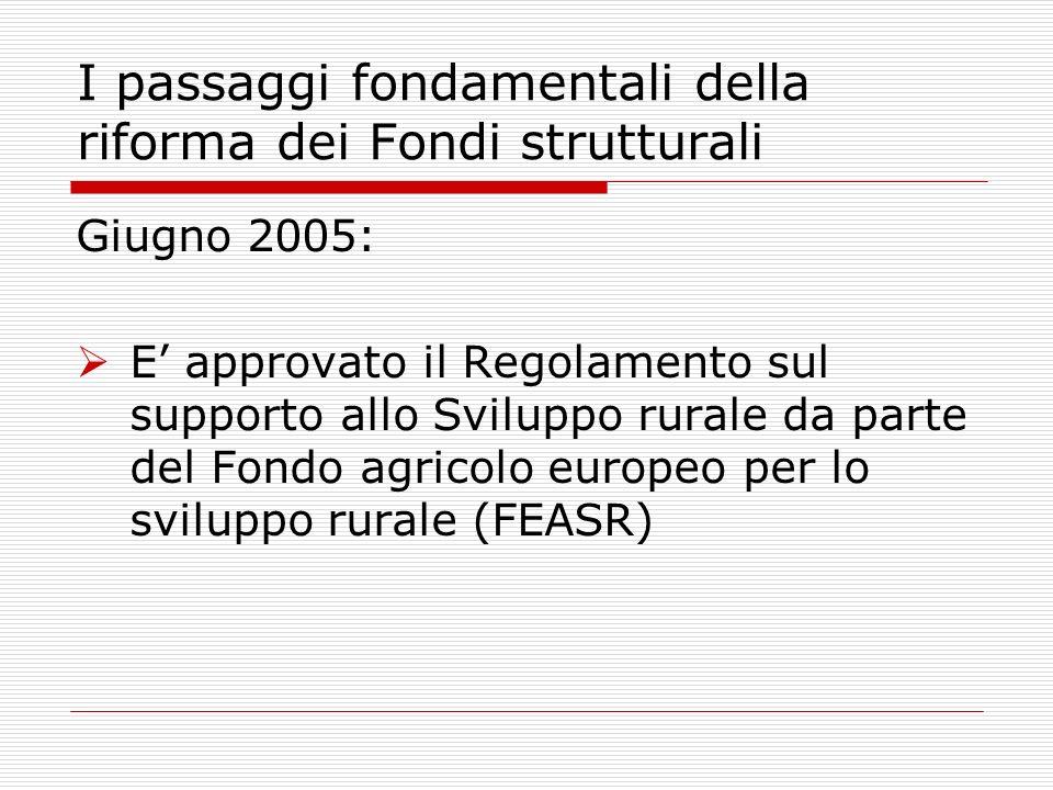 Giugno 2005: E approvato il Regolamento sul supporto allo Sviluppo rurale da parte del Fondo agricolo europeo per lo sviluppo rurale (FEASR) I passaggi fondamentali della riforma dei Fondi strutturali