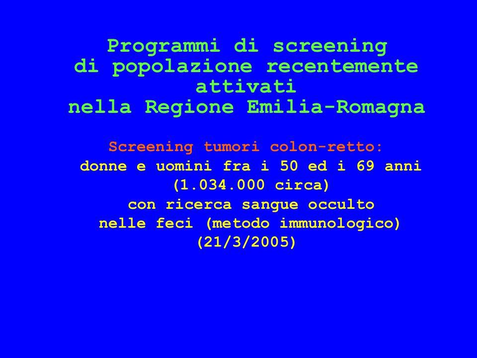 Programmi di screening di popolazione recentemente attivati nella Regione Emilia-Romagna Screening tumori colon-retto: donne e uomini fra i 50 ed i 69 anni (1.034.000 circa) con ricerca sangue occulto nelle feci (metodo immunologico) (21/3/2005)