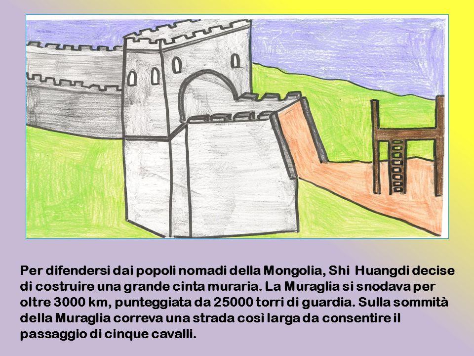 Per difendersi dai popoli nomadi della Mongolia, Shi Huangdi decise di costruire una grande cinta muraria. La Muraglia si snodava per oltre 3000 km, p