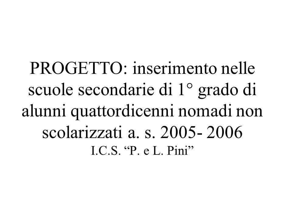PROGETTO: inserimento nelle scuole secondarie di 1° grado di alunni quattordicenni nomadi non scolarizzati a. s. 2005- 2006 I.C.S. P. e L. Pini