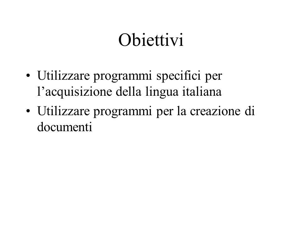 Obiettivi Utilizzare programmi specifici per lacquisizione della lingua italiana Utilizzare programmi per la creazione di documenti