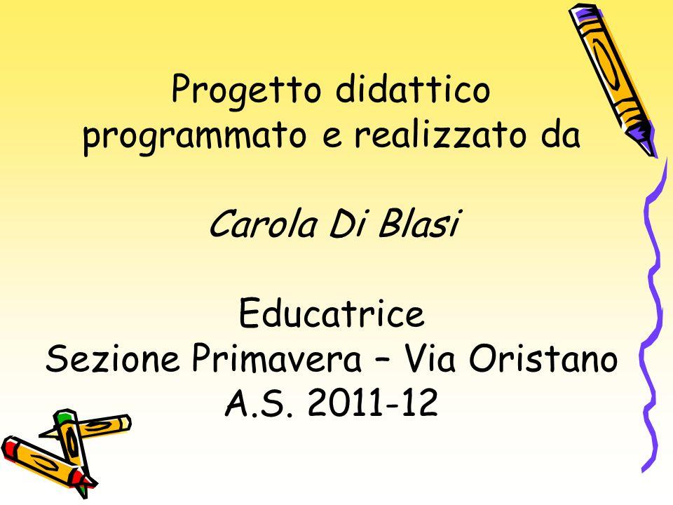Progetto didattico programmato e realizzato da Carola Di Blasi Educatrice Sezione Primavera – Via Oristano A.S. 2011-12