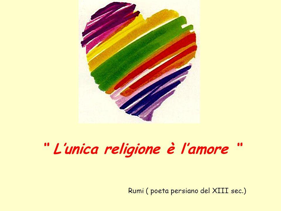 Lunica religione è lamore Rumi ( poeta persiano del XIII sec.)