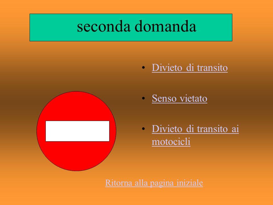 seconda domanda Divieto di transito Senso vietato Divieto di transito ai motocicliDivieto di transito ai motocicli Ritorna alla pagina iniziale