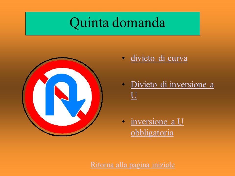Quinta domanda divieto di curva Divieto di inversione a UDivieto di inversione a U inversione a U obbligatoriainversione a U obbligatoria Ritorna alla