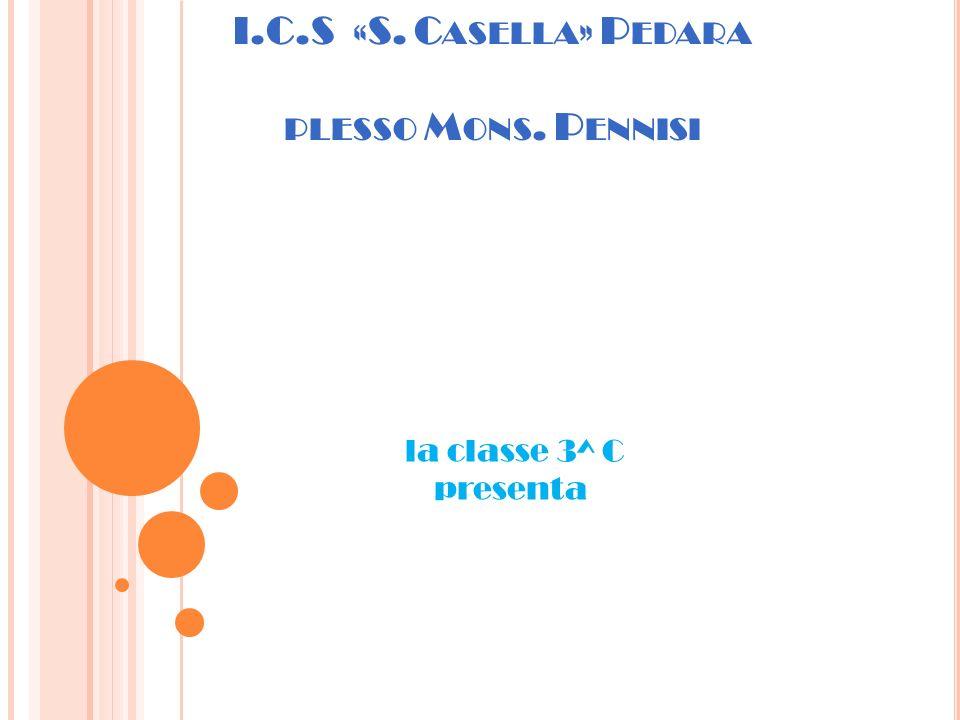 I.C.S «S. C ASELLA » P EDARA PLESSO M ONS. P ENNISI la classe 3^ C presenta