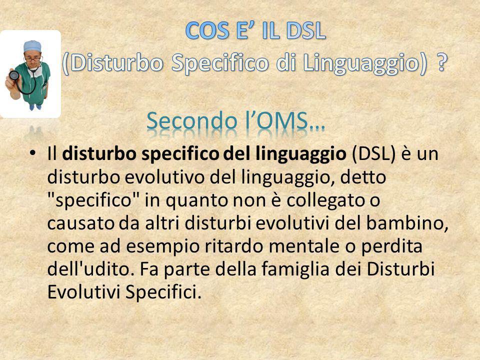 Il disturbo specifico del linguaggio (DSL) è un disturbo evolutivo del linguaggio, detto specifico in quanto non è collegato o causato da altri disturbi evolutivi del bambino, come ad esempio ritardo mentale o perdita dell udito.