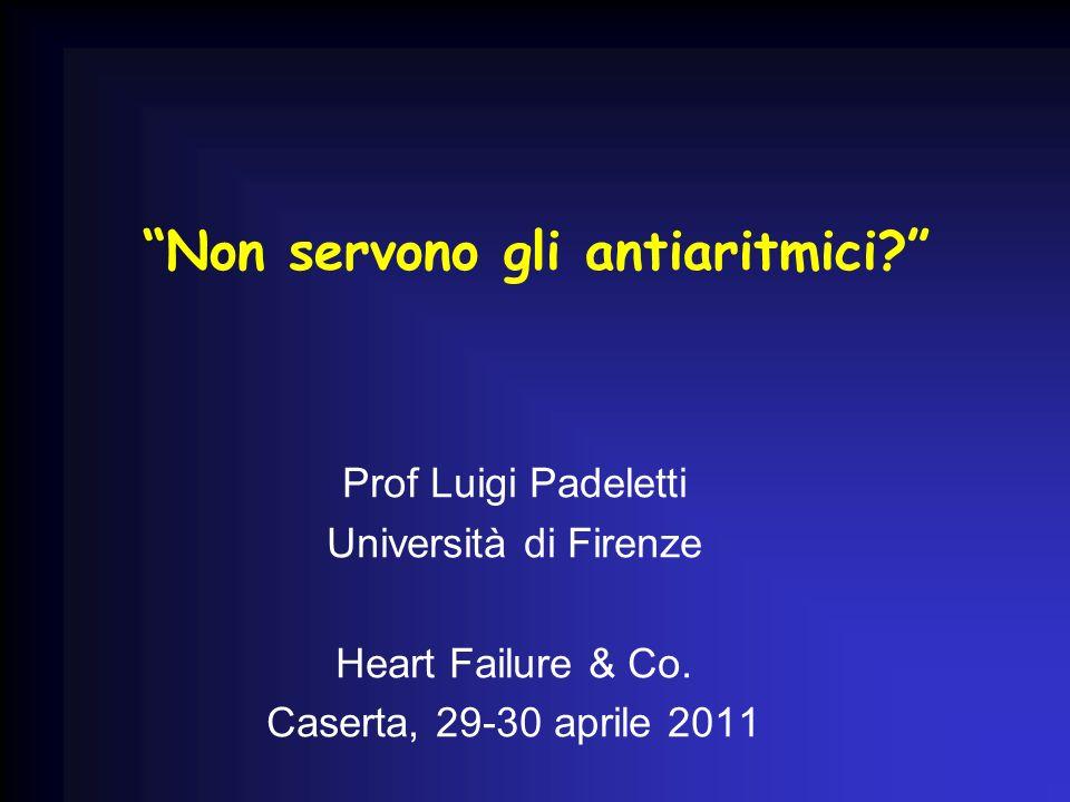 Non servono gli antiaritmici? Prof Luigi Padeletti Università di Firenze Heart Failure & Co. Caserta, 29-30 aprile 2011