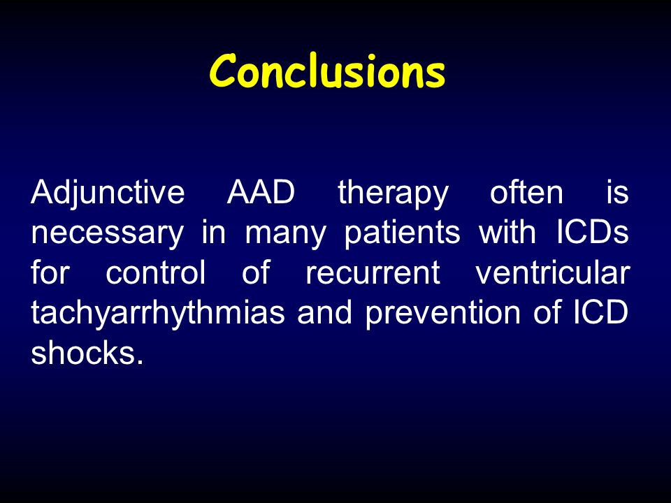 Conclusions Adjunctive AAD therapy often is necessary in many patients with ICDs for control of recurrent ventricular tachyarrhythmias and prevention of ICD shocks.