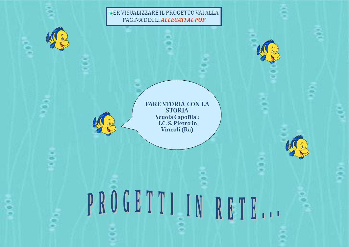 FARE STORIA CON LA STORIA Scuola Capofila : I.C. S. Pietro in Vincoli (Ra) PER VISUALIZZARE IL PROGETTO VAI ALLA PAGINA DEGLI ALLEGATI AL POF progetti