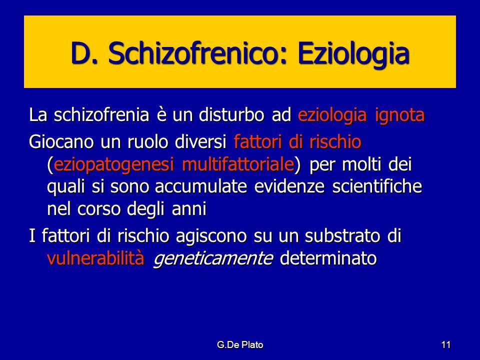 G.De Plato11 D. Schizofrenico: Eziologia La schizofrenia è un disturbo ad eziologia ignota Giocano un ruolo diversi fattori di rischio (eziopatogenesi