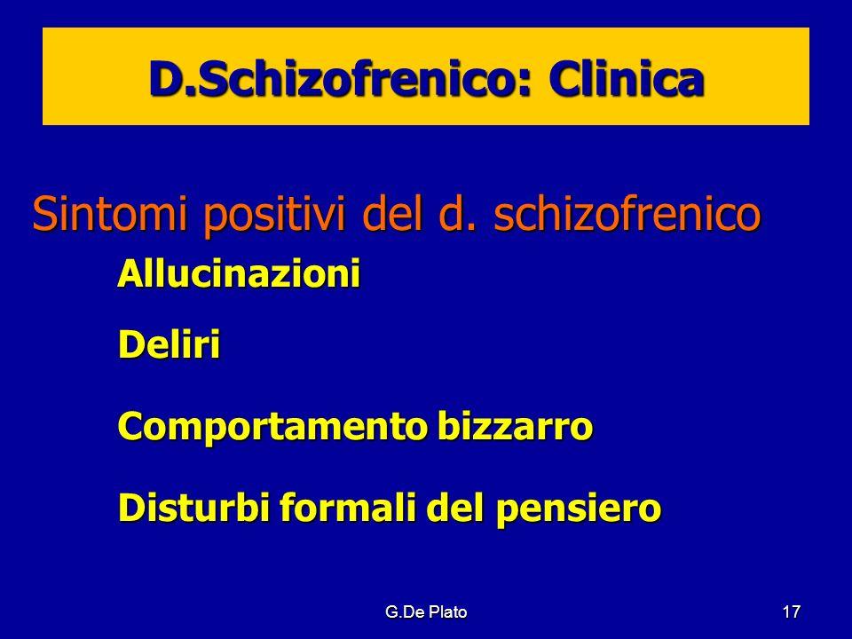 G.De Plato17 D.Schizofrenico: Clinica Sintomi positivi del d. schizofrenico AllucinazioniDeliri Comportamento bizzarro Disturbi formali del pensiero