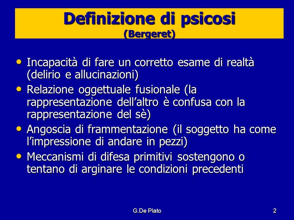 G.De Plato2 Definizione di psicosi (Bergeret) Incapacità di fare un corretto esame di realtà (delirio e allucinazioni) Incapacità di fare un corretto