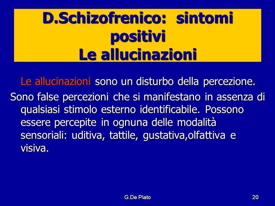 G.De Plato20 D.Schizofrenico: sintomi positivi Le allucinazioni Le allucinazioni sono un disturbo della percezione. Sono false percezioni che si manif