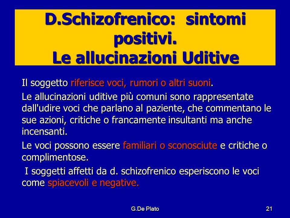 G.De Plato21 D.Schizofrenico: sintomi positivi. Le allucinazioni Uditive Il soggetto riferisce voci, rumori o altri suoni. Le allucinazioni uditive pi