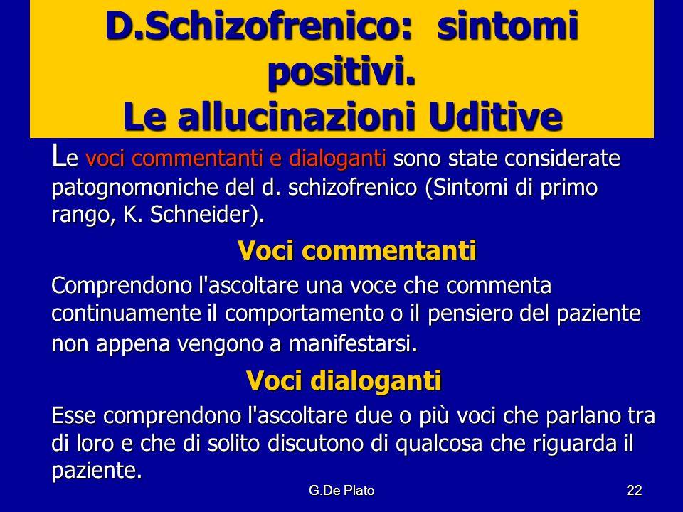 G.De Plato22 D.Schizofrenico: sintomi positivi. Le allucinazioni Uditive L e voci commentanti e dialoganti sono state considerate patognomoniche del d