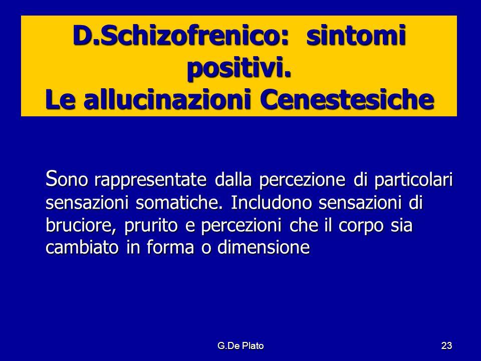 G.De Plato23 D.Schizofrenico: sintomi positivi. Le allucinazioni Cenestesiche S ono rappresentate dalla percezione di particolari sensazioni somatiche