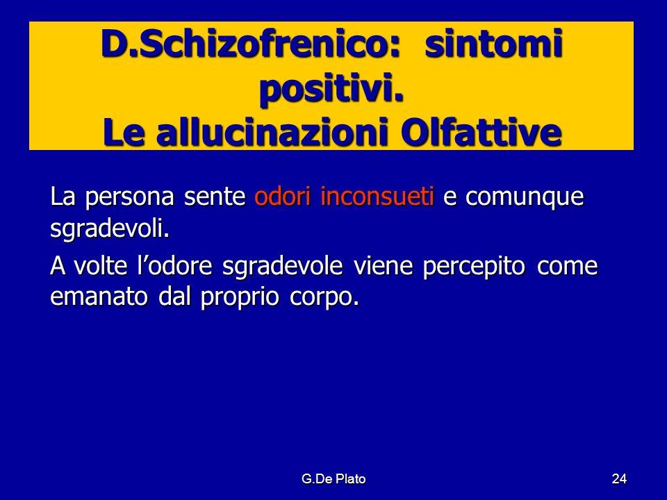 G.De Plato24 D.Schizofrenico: sintomi positivi. Le allucinazioni Olfattive La persona sente odori inconsueti e comunque sgradevoli. A volte lodore sgr